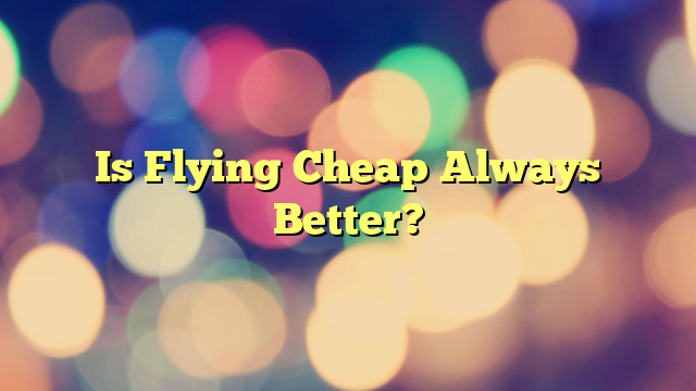 Is Flying Cheap Always Better?