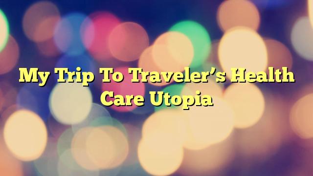 My Trip To Traveler's Health Care Utopia