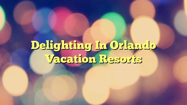Delighting In Orlando Vacation Resorts