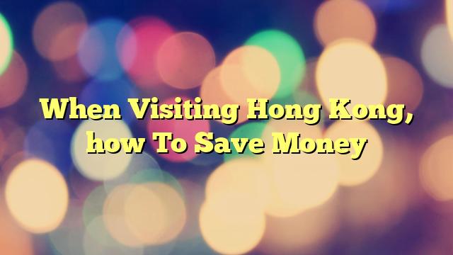 When Visiting Hong Kong, how To Save Money