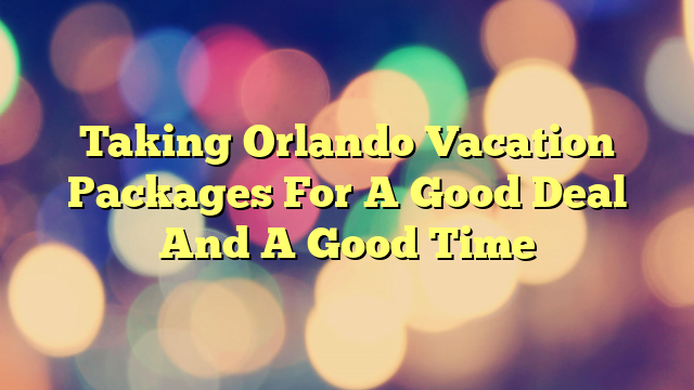 Taking Orlando Vacation Packages For A Good Deal And A Good Time