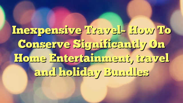Inexpensive Travel– How To Conserve Significantly On Home Entertainment, travel and holiday Bundles