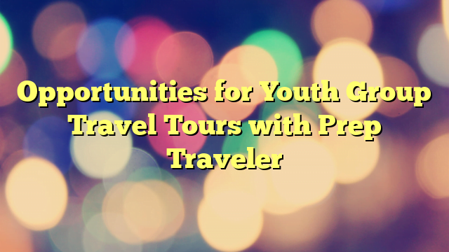 Opportunities for Youth Group Travel Tours with Prep Traveler