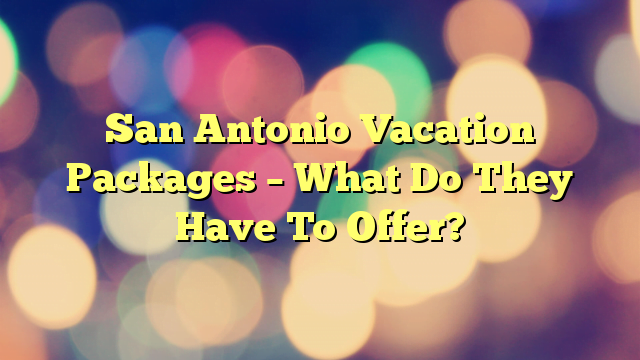 San Antonio Vacation Packages – What Do They Have To Offer?