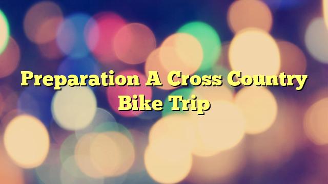 Preparation A Cross Country Bike Trip